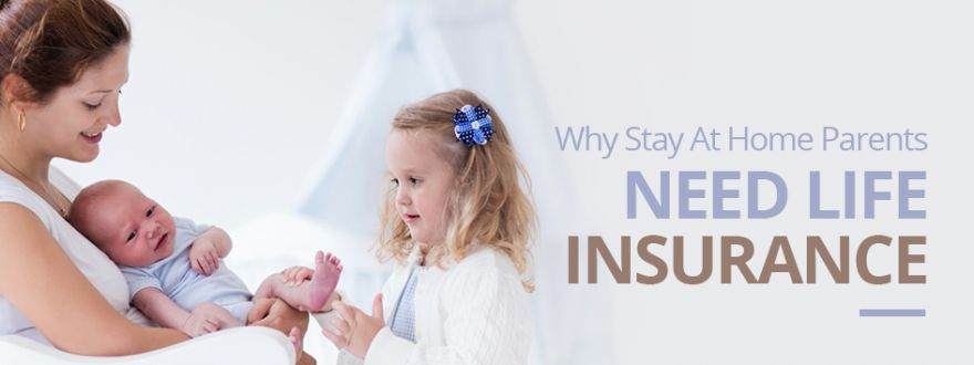 Why Stay at Home Parents Need Life Insurance