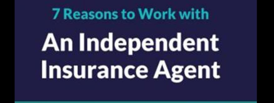 7 Reasons to Purchase Insurance from an Independent Insurance Agent