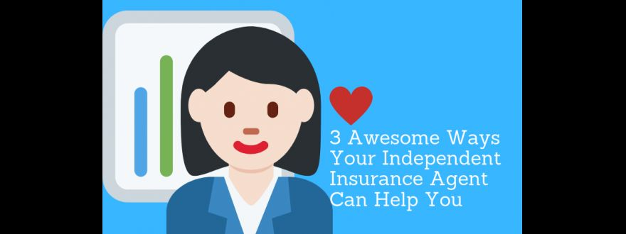 3 Awesome Ways Your Independent Insurance Agent Can Help You